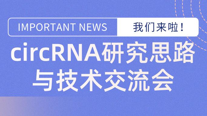 火爆开班 | circRNA研究思路与技术交流会