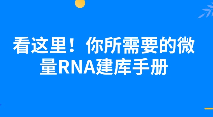 看這里 ! 你所需要的微量RNA建庫手冊